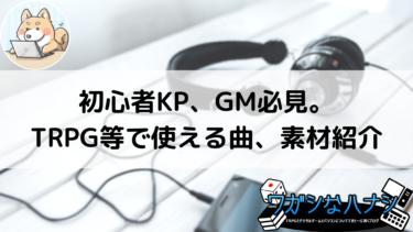 初心者KP、GM必見。TRPG等で使える曲、素材紹介レビュー